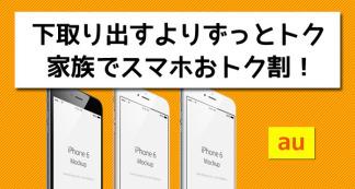 下取り出すよりずっとトク!iPhone6購入前にau「家族でスマホおトク割」を知っておこう