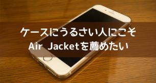 ケースに厳しい僕でも満足!繊細すぎるiPhone6、6S用クリアケース「エアージャケット」購入レビュー