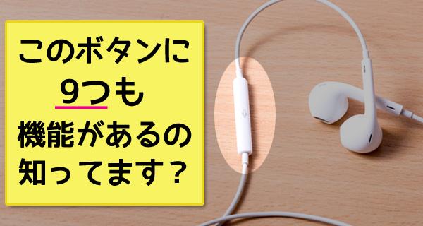 iPhone付属のイヤホンで早送り・巻き戻し、電話対応をする方法!真ん中のボタンには9つも機能があるんです