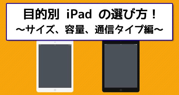 目的別iPadの選び方!サイズ、容量、Wi-Fi or セルラーモデルを徹底分析