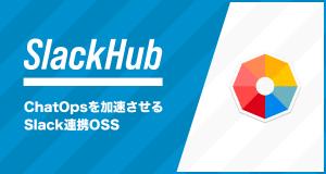 ChatOpsを加速させる!Slack連携アプリをラクに実装するためのOSS「SlackHub」をリリースしました